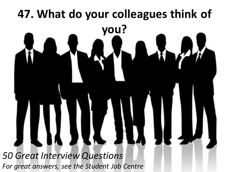 47. What do your colleagues think of you? 50 Great Interview Questions For great answers, see the Student Job Centre