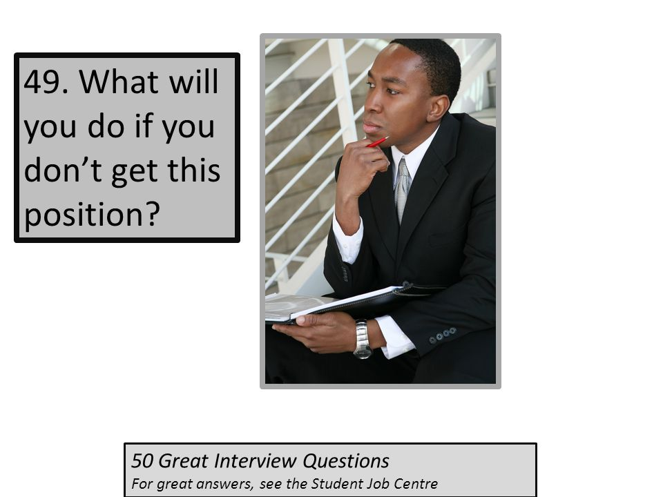49. What will you do if you don't get this position? 50 Great Interview Questions For great answers, see the Student Job Centre