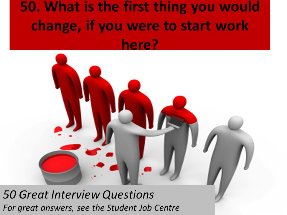 50. What is the first thing you would change, if you were to start work here? 50 Great Interview Questions For great answers, see the Student Job Cent