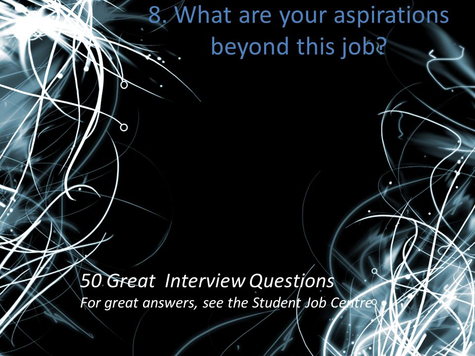 8. What are your aspirations beyond this job? 50 Great Interview Questions For great answers, see the Student Job Centre