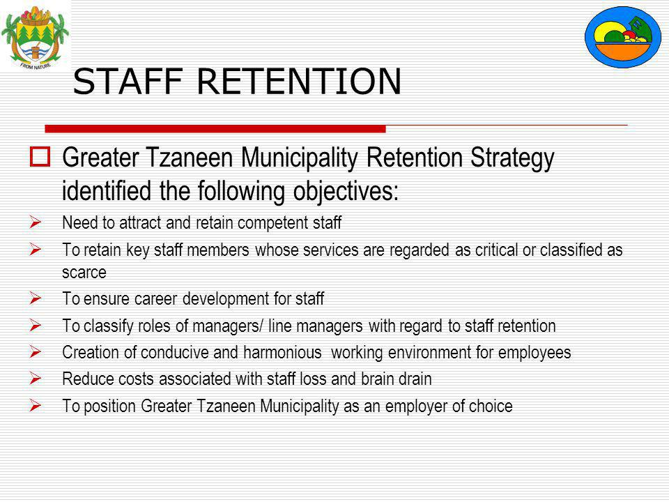 STAFF RETENTION  Greater Tzaneen Municipality Retention Strategy identified the following objectives:  Need to attract and retain competent staff  To retain key staff members whose services are regarded as critical or classified as scarce  To ensure career development for staff  To classify roles of managers/ line managers with regard to staff retention  Creation of conducive and harmonious working environment for employees  Reduce costs associated with staff loss and brain drain  To position Greater Tzaneen Municipality as an employer of choice
