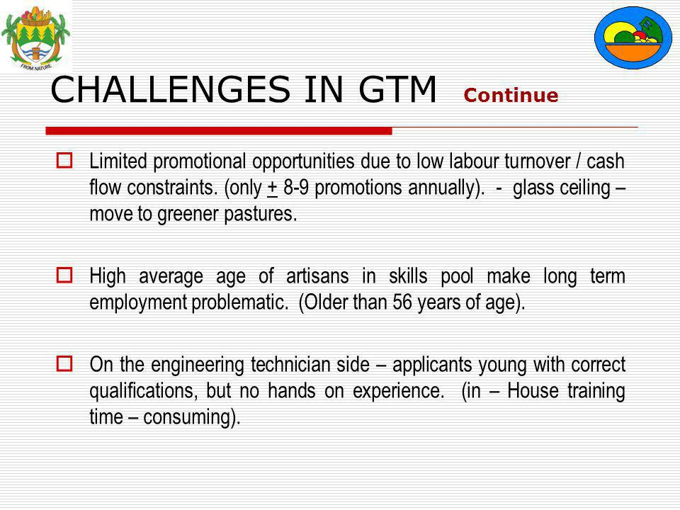 CHALLENGES IN GTM Continue  Limited promotional opportunities due to low labour turnover / cash flow constraints.