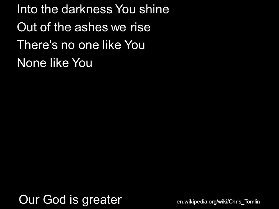 Into the darkness You shine Out of the ashes we rise There's no one like You None like You Our God is greater en.wikipedia.org/wiki/Chris_Tomlin