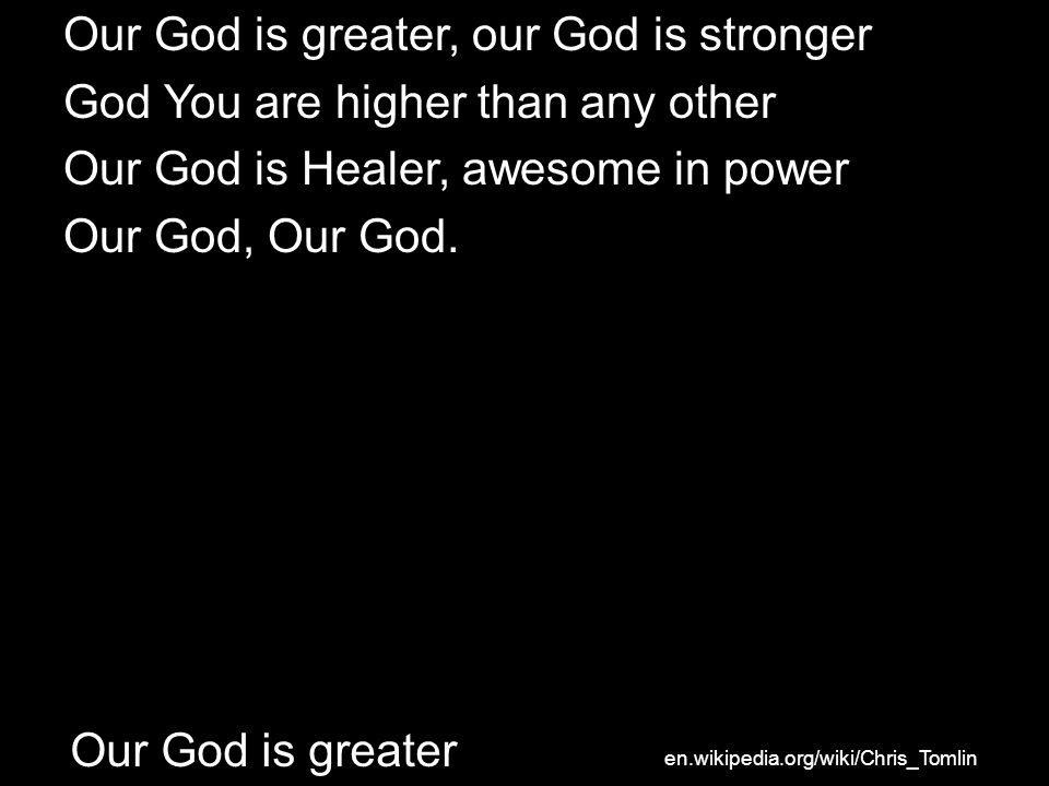 Our God is greater, our God is stronger God You are higher than any other Our God is Healer, awesome in power Our God, Our God. Our God is greater en.