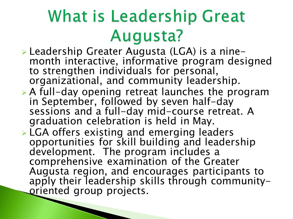  Leadership Greater Augusta (LGA) is a nine- month interactive, informative program designed to strengthen individuals for personal, organizational, and community leadership.