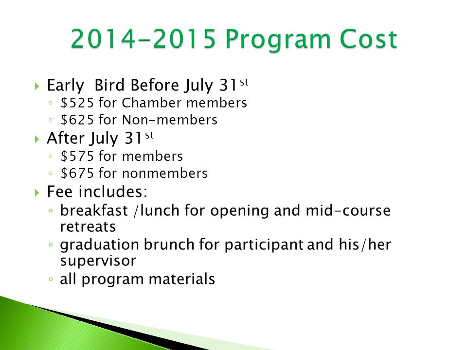  Early Bird Before July 31 st ◦ $525 for Chamber members ◦ $625 for Non-members  After July 31 st ◦ $575 for members ◦ $675 for nonmembers  Fee includes: ◦ breakfast /lunch for opening and mid-course retreats ◦ graduation brunch for participant and his/her supervisor ◦ all program materials