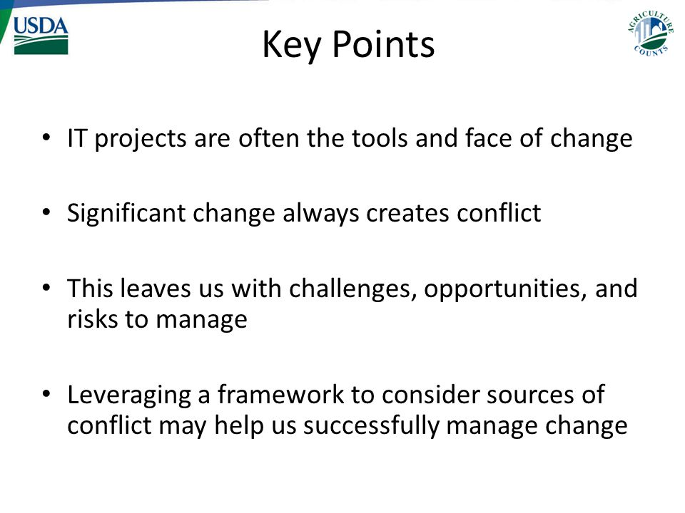 Key Points IT projects are often the tools and face of change Significant change always creates conflict This leaves us with challenges, opportunities