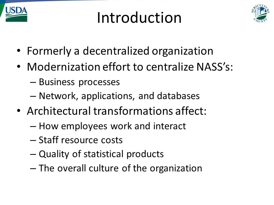 Introduction Formerly a decentralized organization Modernization effort to centralize NASS's: – Business processes – Network, applications, and databases Architectural transformations affect: – How employees work and interact – Staff resource costs – Quality of statistical products – The overall culture of the organization