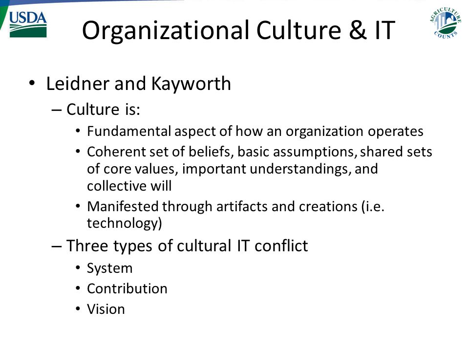 Organizational Culture & IT Leidner and Kayworth – Culture is: Fundamental aspect of how an organization operates Coherent set of beliefs, basic assum