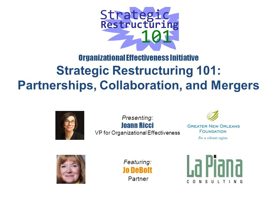 Organizational Effectiveness Initiative Strategic Restructuring 101: Partnerships, Collaboration, and Mergers Presenting: Joann Ricci VP for Organizational Effectiveness Featuring: Jo DeBolt Partner