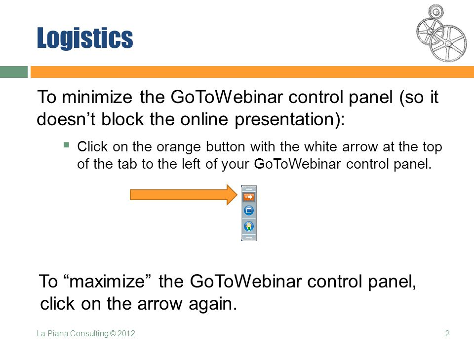 Logistics To minimize the GoToWebinar control panel (so it doesn't block the online presentation):  Click on the orange button with the white arrow at the top of the tab to the left of your GoToWebinar control panel.