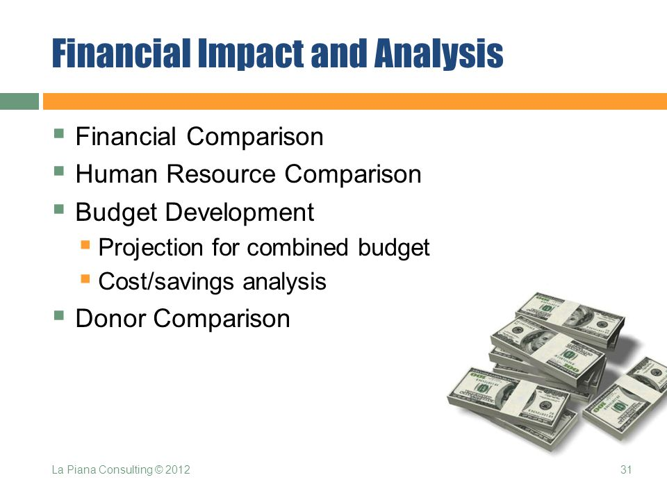 Financial Impact and Analysis  Financial Comparison  Human Resource Comparison  Budget Development  Projection for combined budget  Cost/savings analysis  Donor Comparison 31La Piana Consulting © 2012