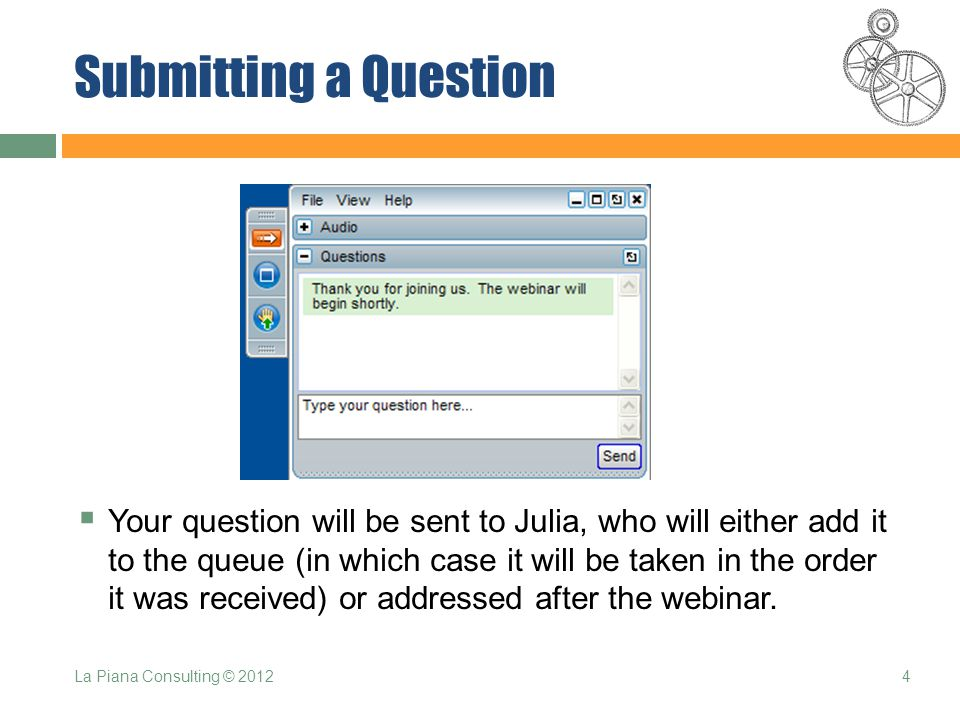 Submitting a Question  Your question will be sent to Julia, who will either add it to the queue (in which case it will be taken in the order it was received) or addressed after the webinar.