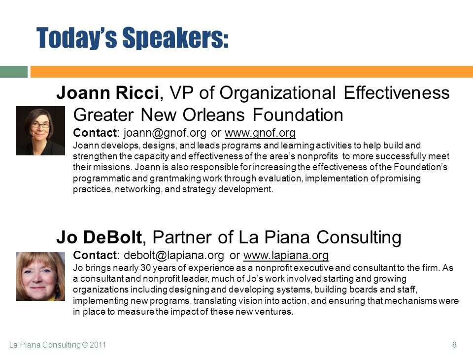 Today's Speakers: Joann Ricci, VP of Organizational Effectiveness Greater New Orleans Foundation Contact: joann@gnof.org or www.gnof.org Joann develops, designs, and leads programs and learning activities to help build and strengthen the capacity and effectiveness of the area's nonprofits to more successfully meet their missions.