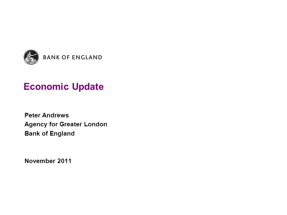 Economic Update Peter Andrews Agency for Greater London Bank of England November 2011
