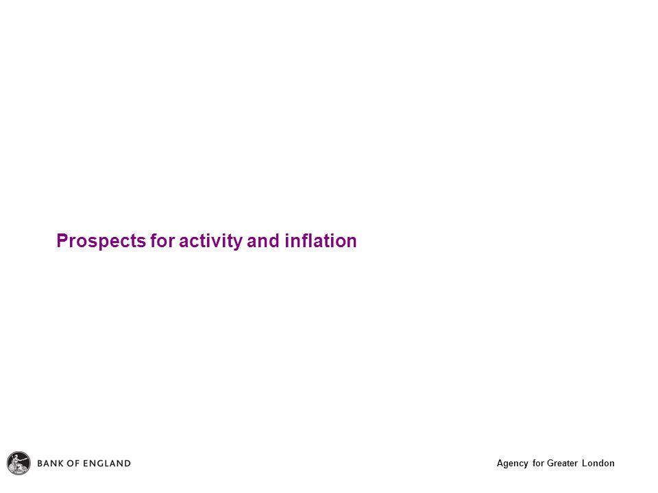 Agency for Greater London Prospects for activity and inflation