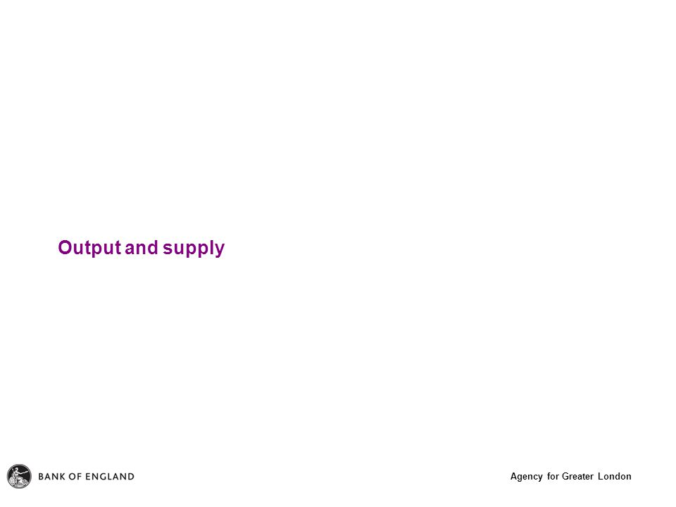 Agency for Greater London Output and supply