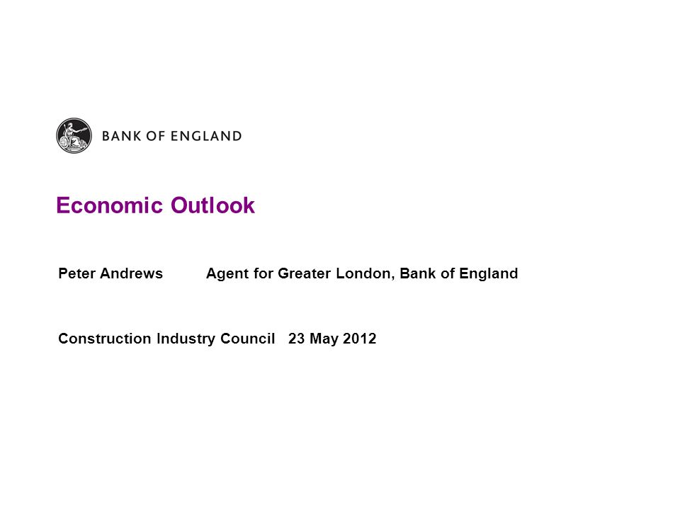 Economic Outlook Peter Andrews Agent for Greater London, Bank of England Construction Industry Council 23 May 2012