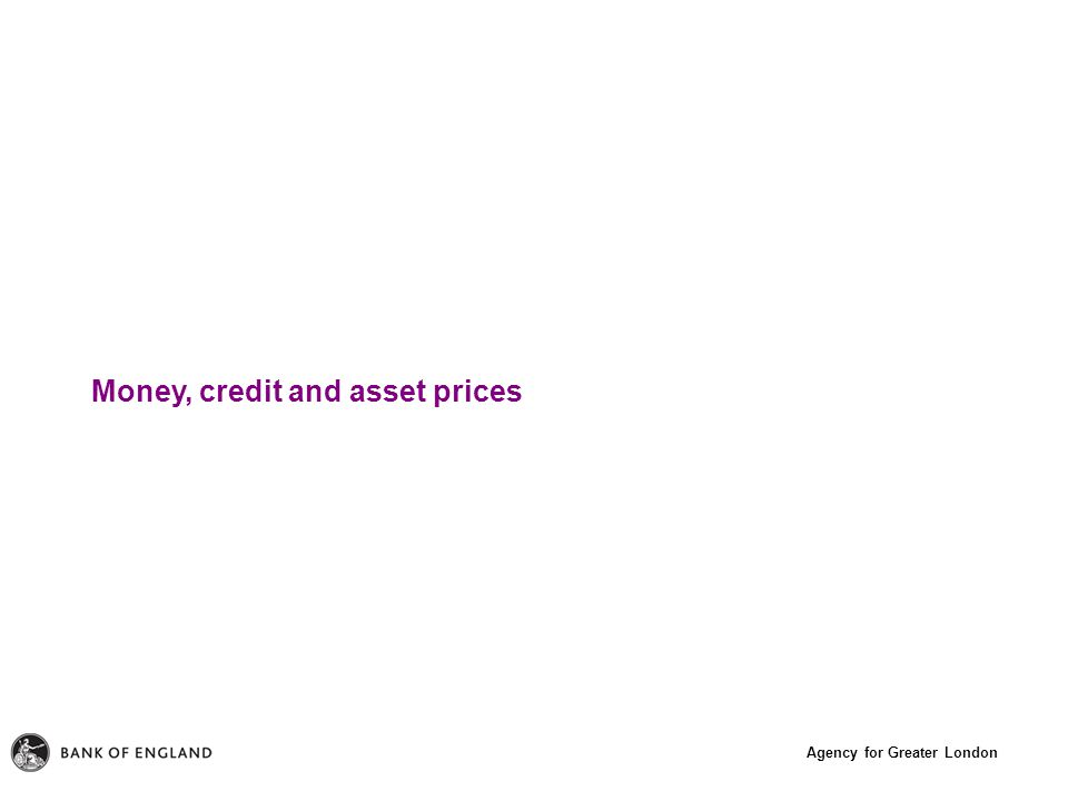 Agency for Greater London Money, credit and asset prices