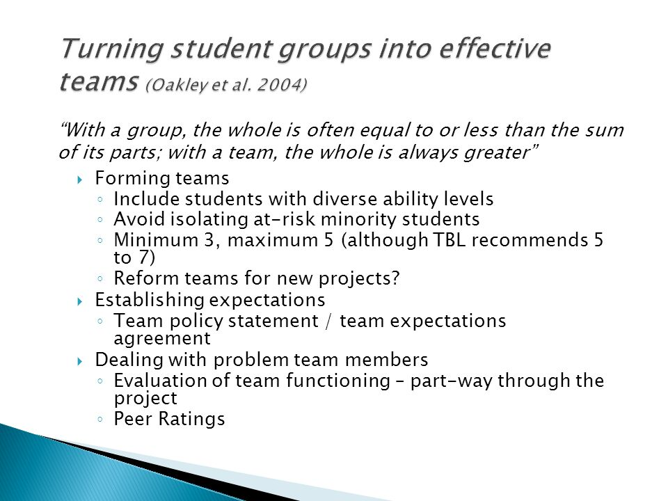  Forming teams ◦ Include students with diverse ability levels ◦ Avoid isolating at-risk minority students ◦ Minimum 3, maximum 5 (although TBL recomm