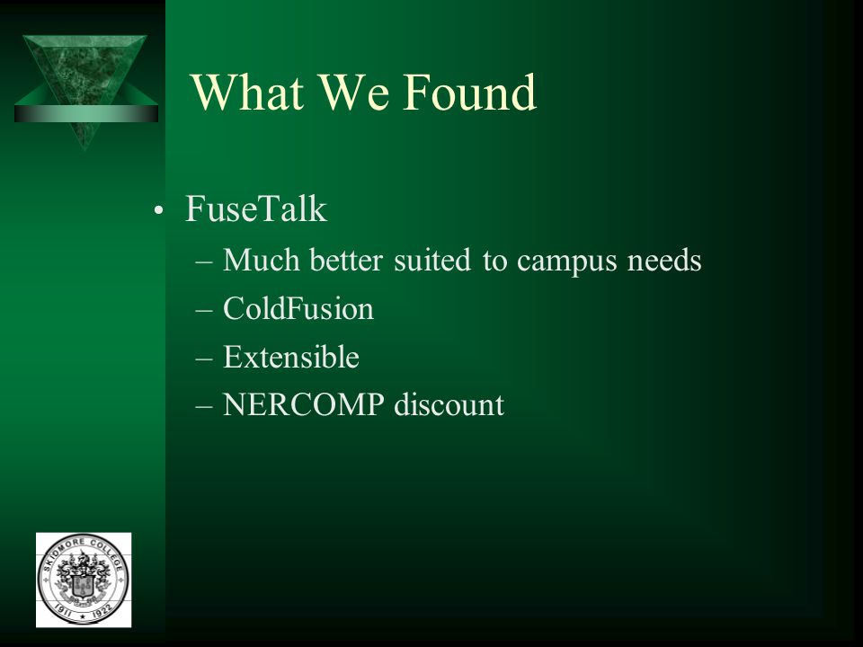 What We Found FuseTalk –Much better suited to campus needs –ColdFusion –Extensible –NERCOMP discount