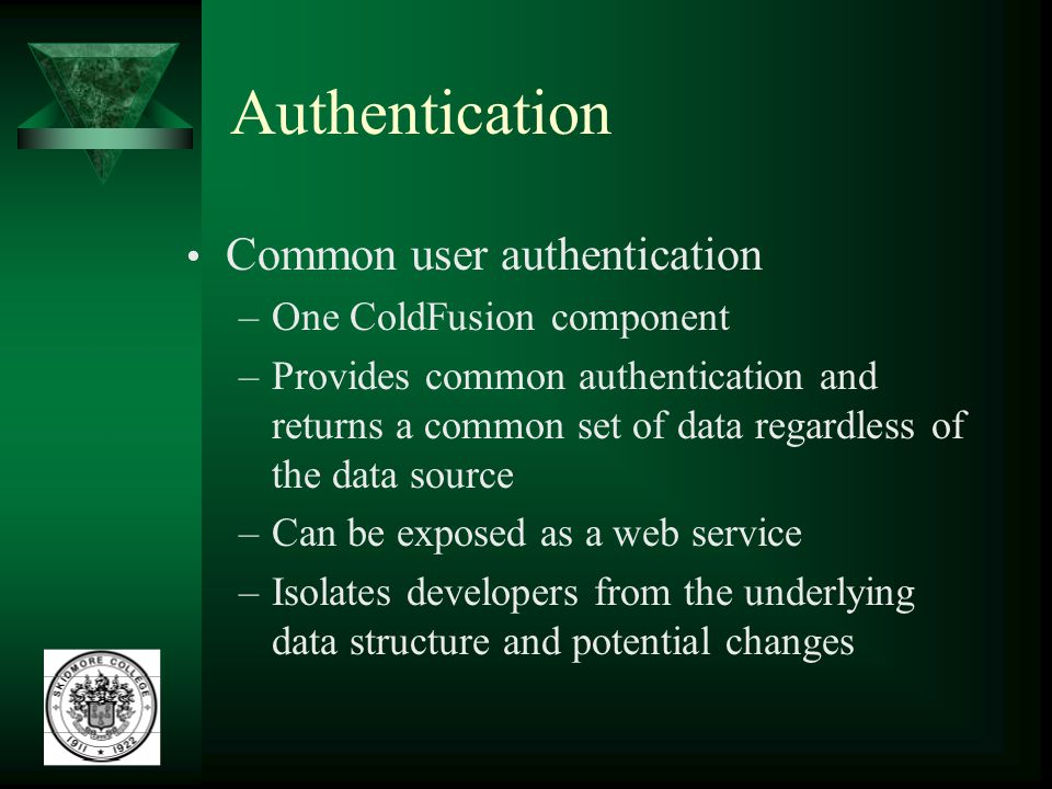 Authentication Common user authentication –One ColdFusion component –Provides common authentication and returns a common set of data regardless of the