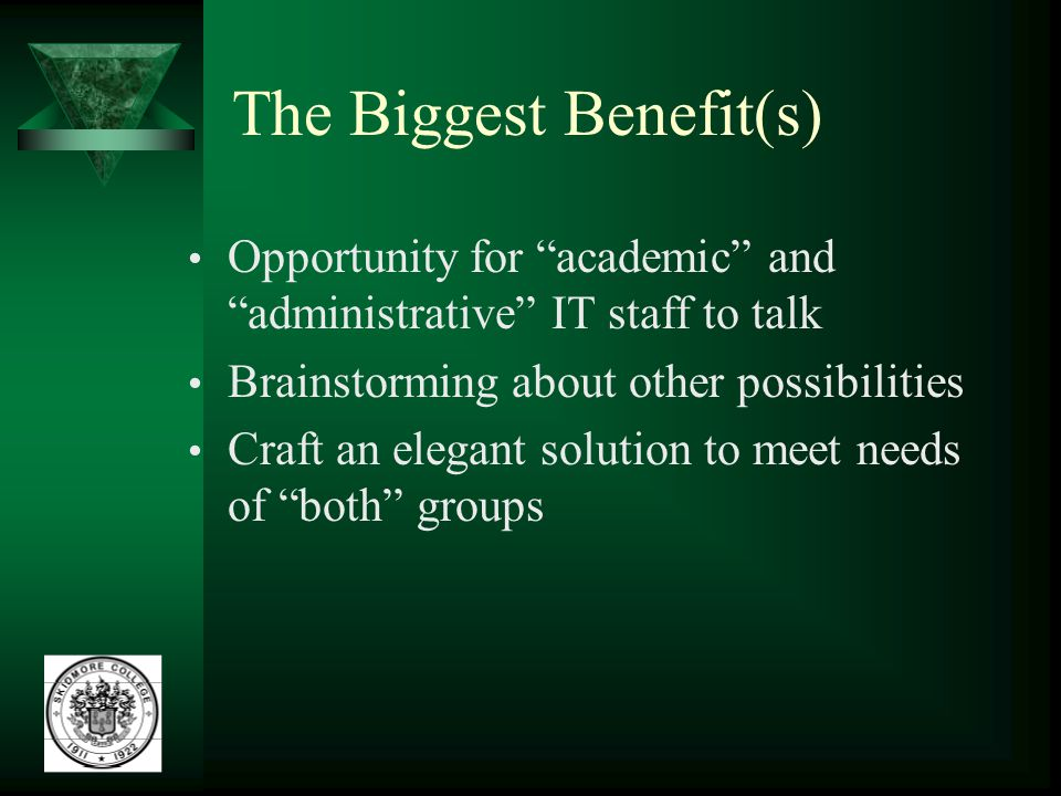The Biggest Benefit(s) Opportunity for academic and administrative IT staff to talk Brainstorming about other possibilities Craft an elegant solution to meet needs of both groups
