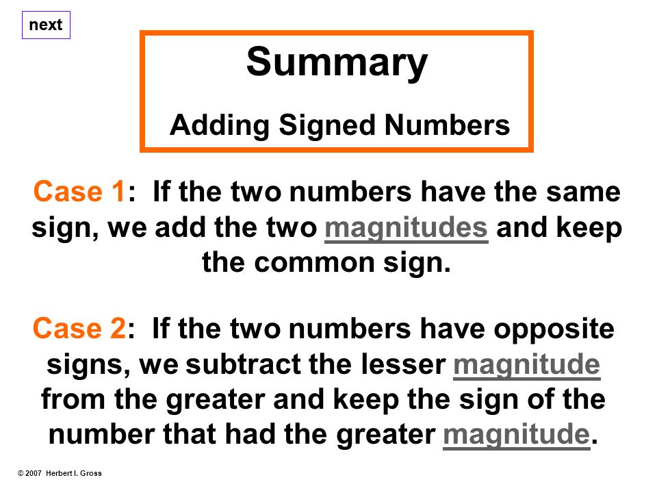 Summary Adding Signed Numbers next Case 1: If the two numbers have the same sign, we add the two magnitudes and keep the common sign.