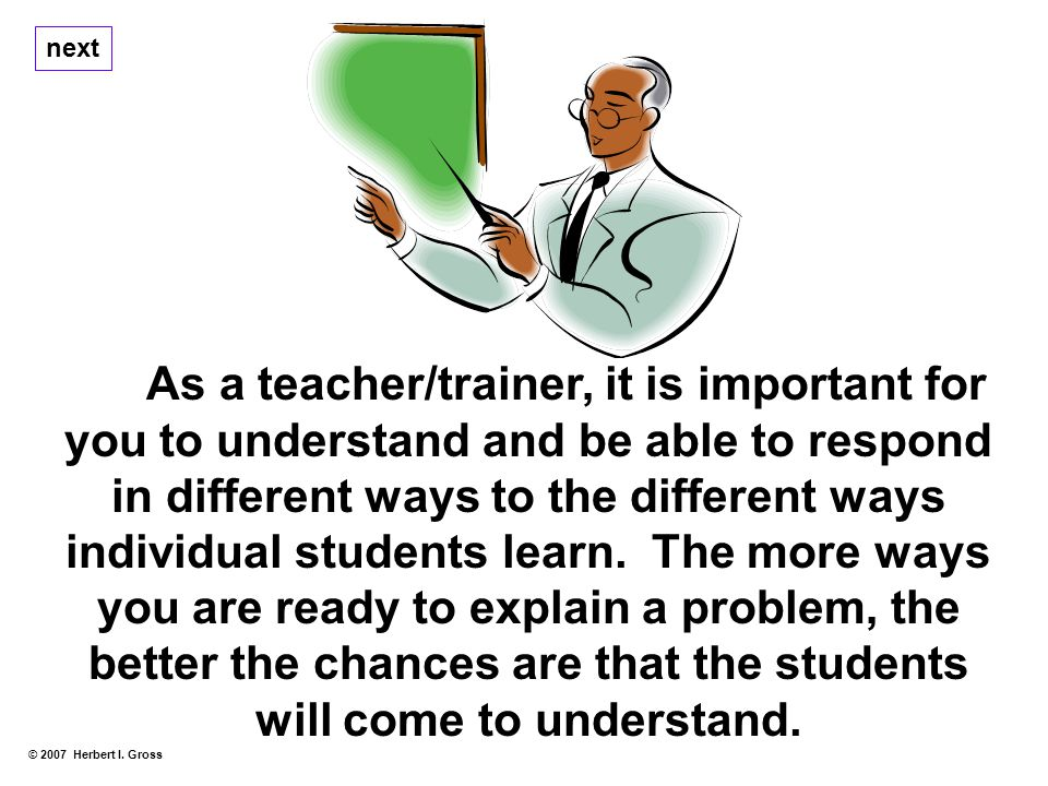As a teacher/trainer, it is important for you to understand and be able to respond in different ways to the different ways individual students learn.