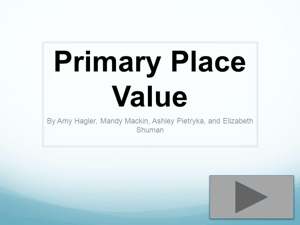 Primary Place Value By Amy Hagler, Mandy Mackin, Ashley Pietryka, and Elizabeth Shuman