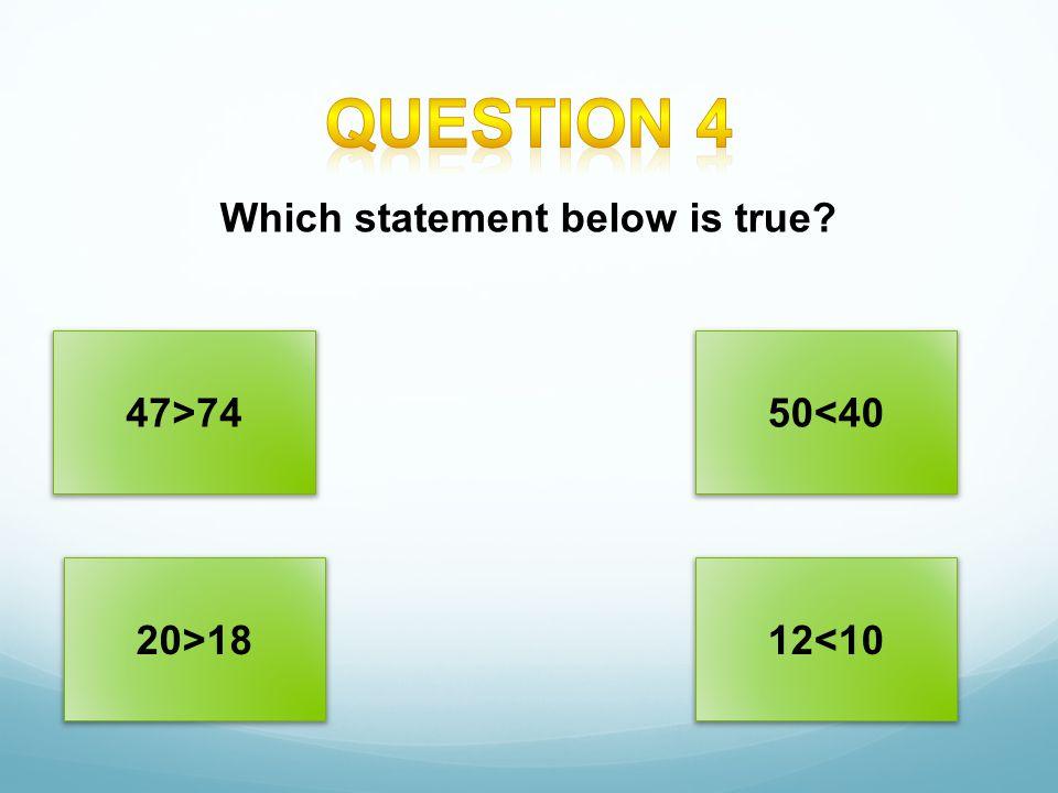 47>7450<40 20>1812<10 Which statement below is true?