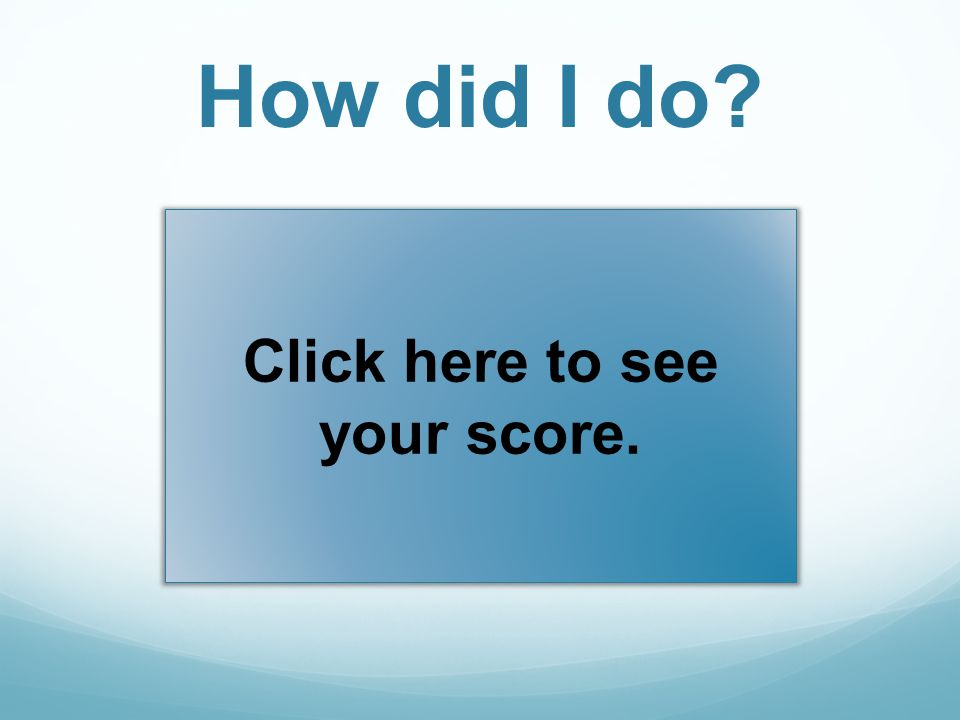 How did I do? Click here to see your score.