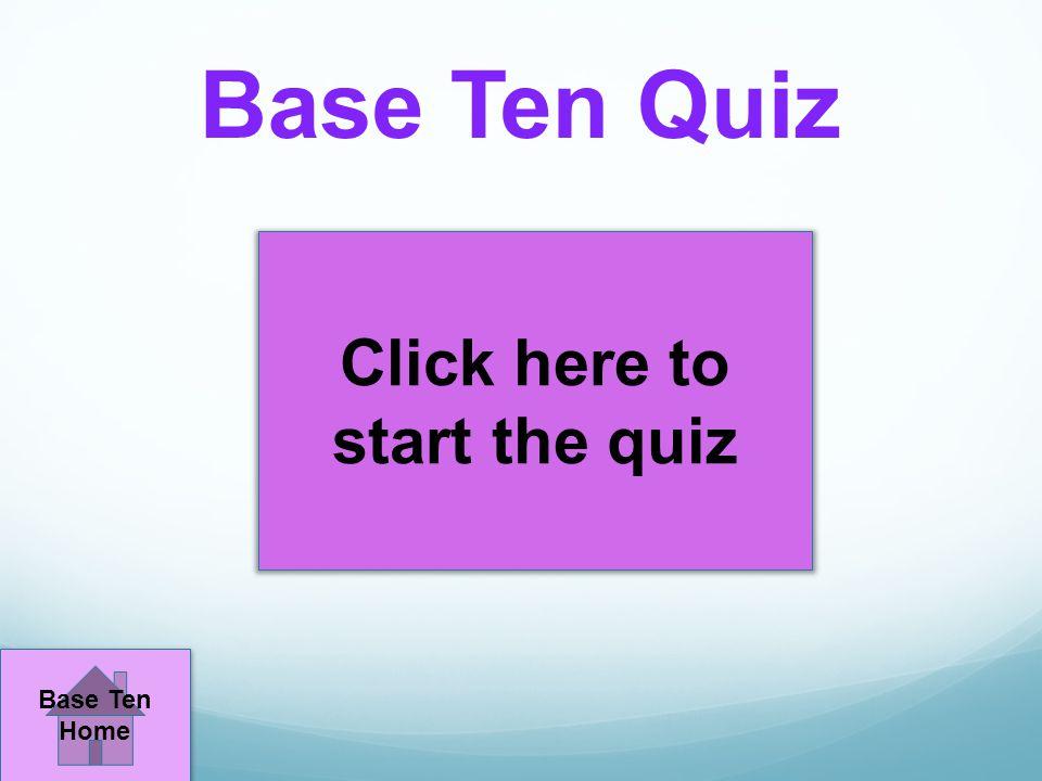 Base Ten Quiz Click here to start the quiz Base Ten Home