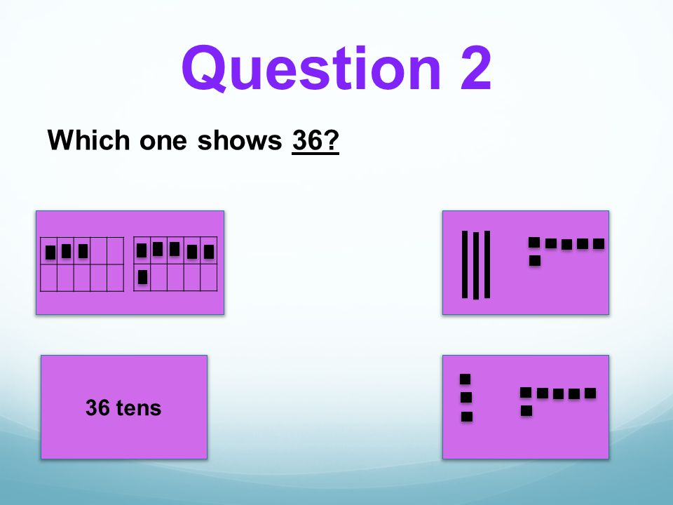 36 tens Which one shows 36? Question 2