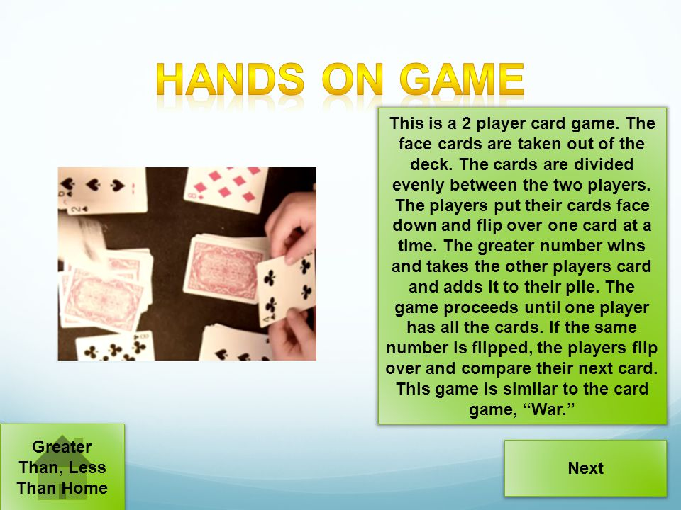 This is a 2 player card game. The face cards are taken out of the deck. The cards are divided evenly between the two players. The players put their ca
