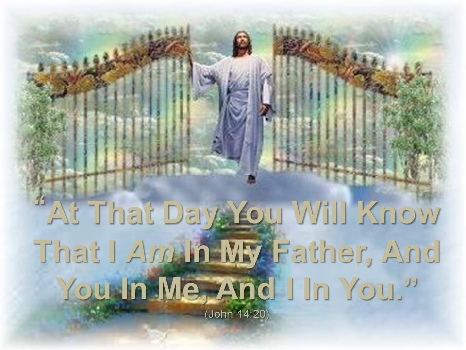 At That Day You Will Know That I Am In My Father, And You In Me, And I In You. (John 14:20)