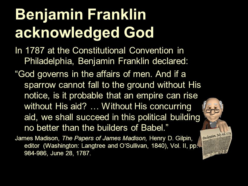 Benjamin Franklin acknowledged God In 1787 at the Constitutional Convention in Philadelphia, Benjamin Franklin declared: God governs in the affairs of men.