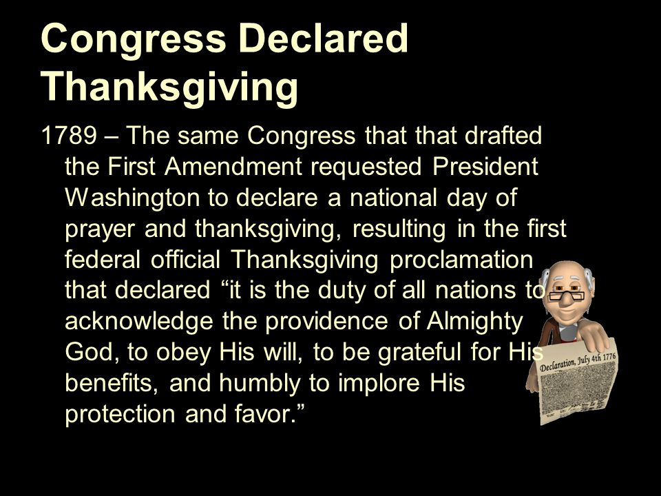 Congress Declared Thanksgiving 1789 – The same Congress that that drafted the First Amendment requested President Washington to declare a national day of prayer and thanksgiving, resulting in the first federal official Thanksgiving proclamation that declared it is the duty of all nations to acknowledge the providence of Almighty God, to obey His will, to be grateful for His benefits, and humbly to implore His protection and favor.