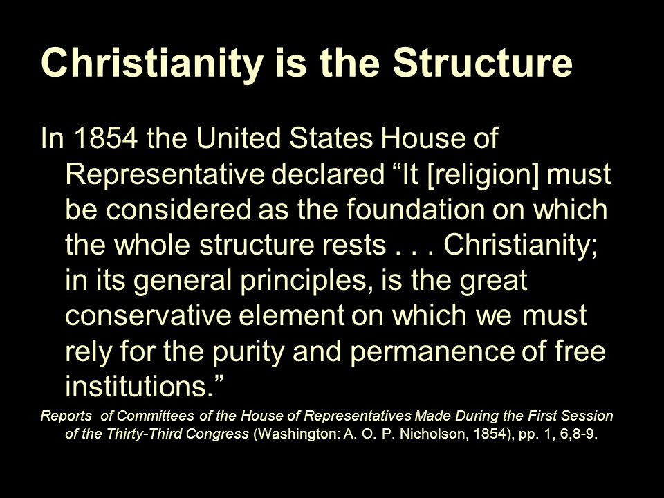 Christianity is the Structure In 1854 the United States House of Representative declared It [religion] must be considered as the foundation on which the whole structure rests...