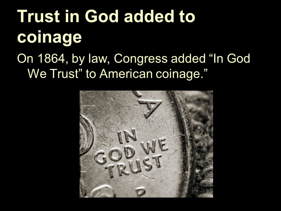 Trust in God added to coinage On 1864, by law, Congress added In God We Trust to American coinage.