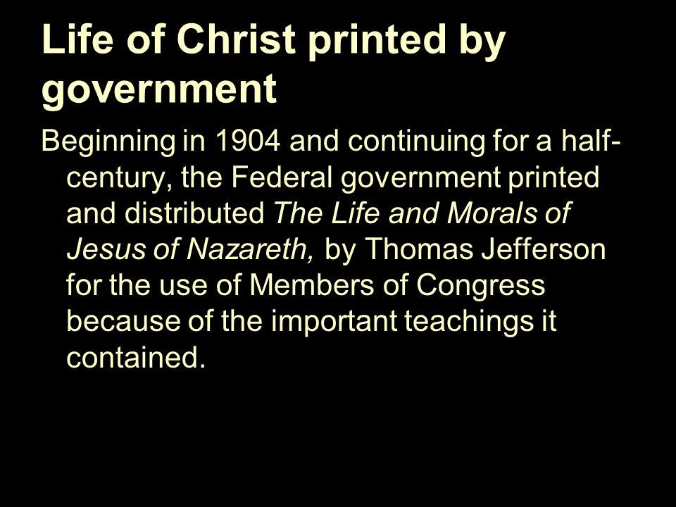 Life of Christ printed by government Beginning in 1904 and continuing for a half- century, the Federal government printed and distributed The Life and Morals of Jesus of Nazareth, by Thomas Jefferson for the use of Members of Congress because of the important teachings it contained.