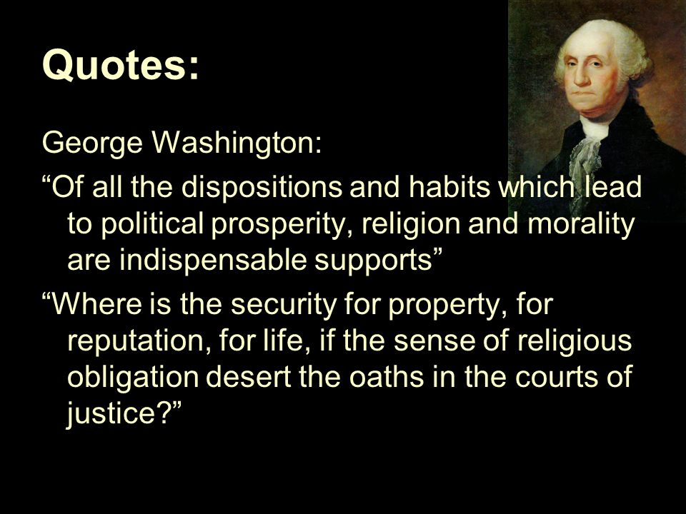Quotes: George Washington: Of all the dispositions and habits which lead to political prosperity, religion and morality are indispensable supports Where is the security for property, for reputation, for life, if the sense of religious obligation desert the oaths in the courts of justice?