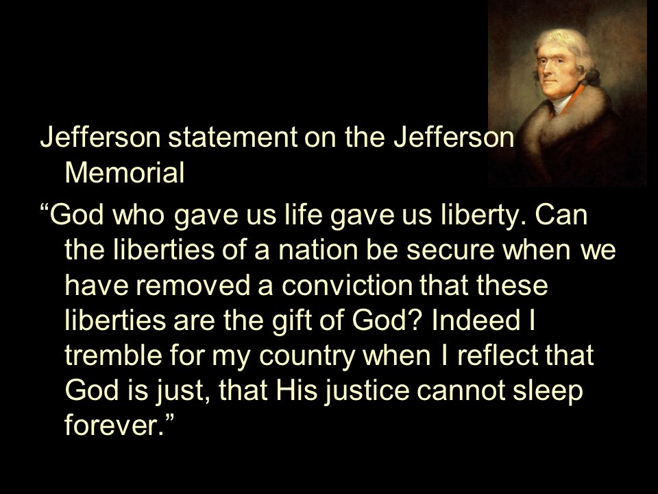 Jefferson statement on the Jefferson Memorial God who gave us life gave us liberty.