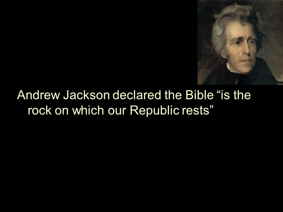 Andrew Jackson declared the Bible is the rock on which our Republic rests