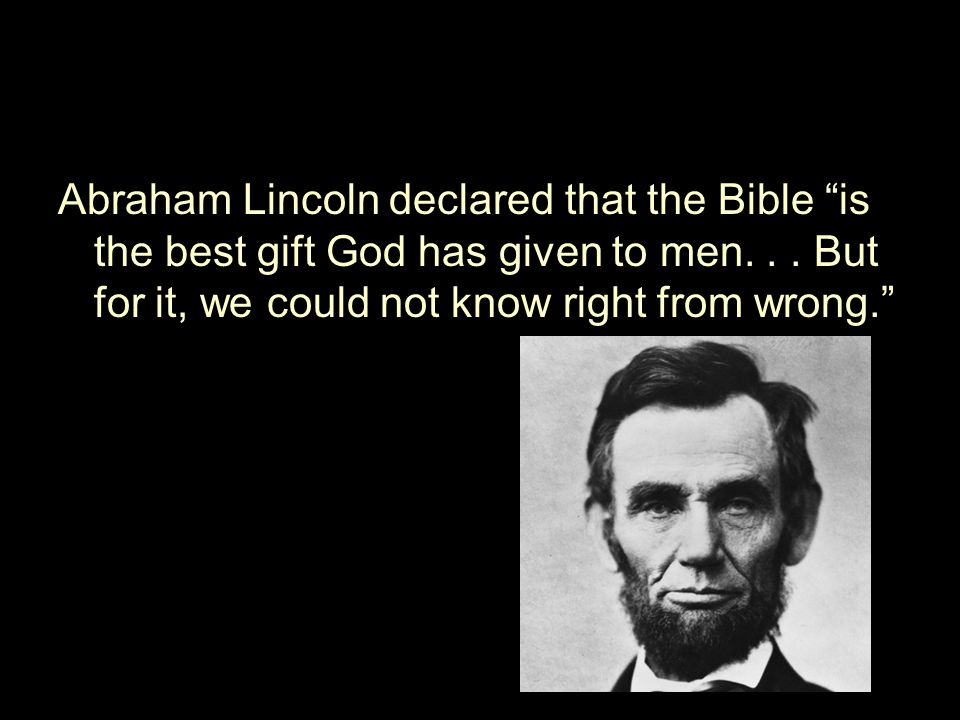 Abraham Lincoln declared that the Bible is the best gift God has given to men...