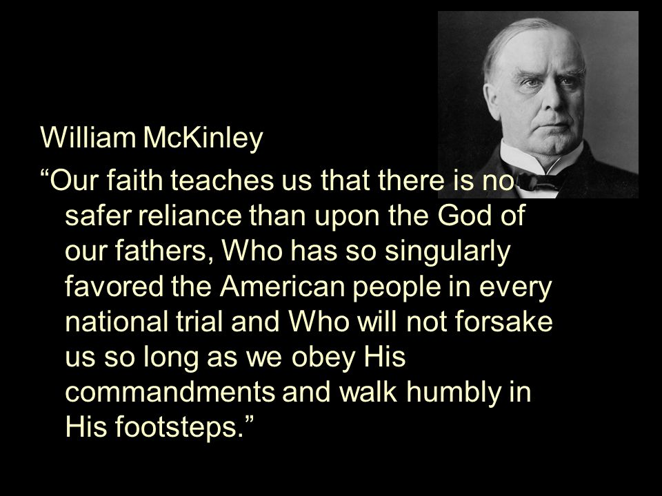 William McKinley Our faith teaches us that there is no safer reliance than upon the God of our fathers, Who has so singularly favored the American people in every national trial and Who will not forsake us so long as we obey His commandments and walk humbly in His footsteps.