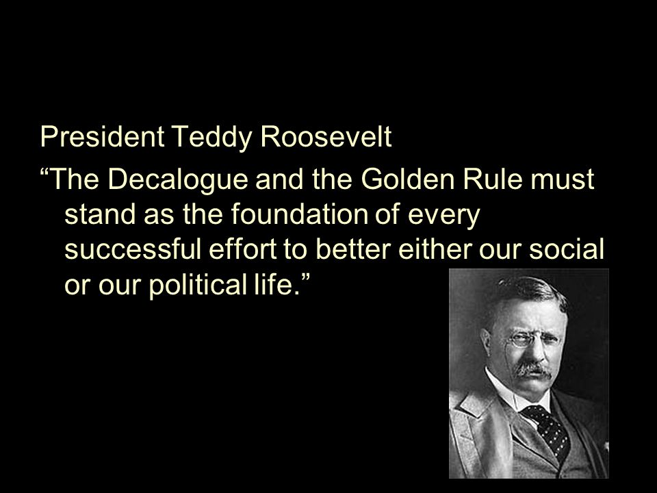 "President Teddy Roosevelt ""The Decalogue and the Golden Rule must stand as the foundation of every successful effort to better either our social or ou"