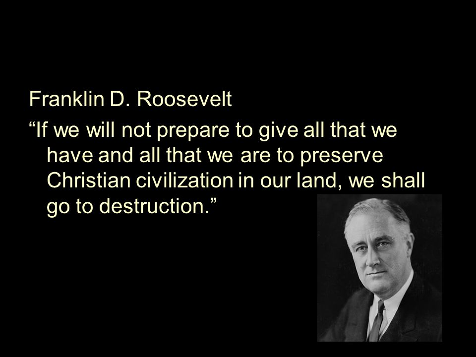 "Franklin D. Roosevelt ""If we will not prepare to give all that we have and all that we are to preserve Christian civilization in our land, we shall go"