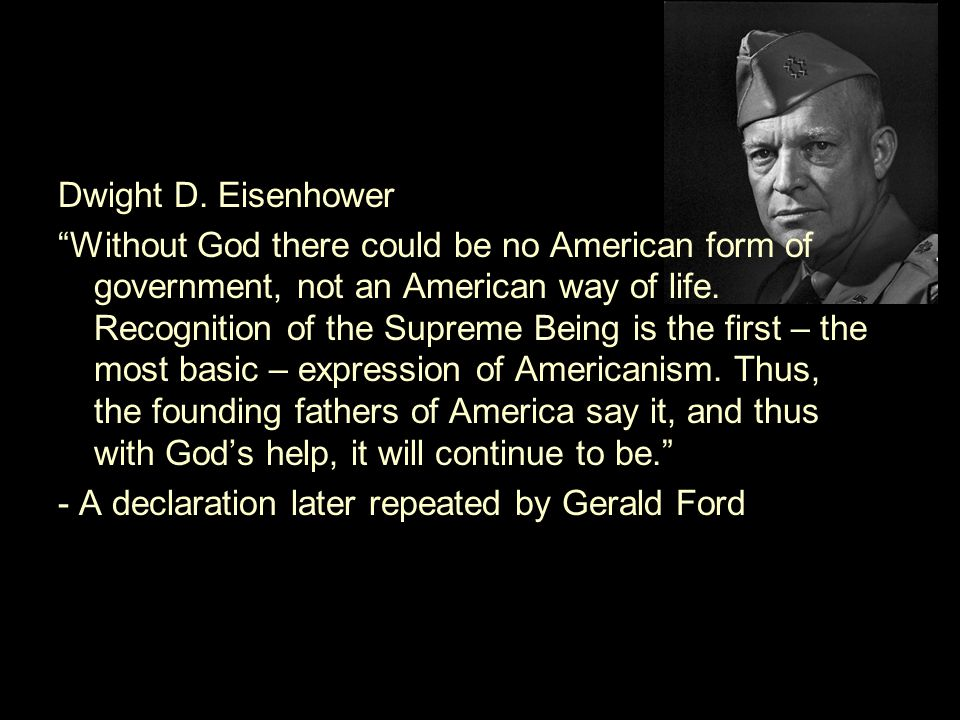 "Dwight D. Eisenhower ""Without God there could be no American form of government, not an American way of life. Recognition of the Supreme Being is the"