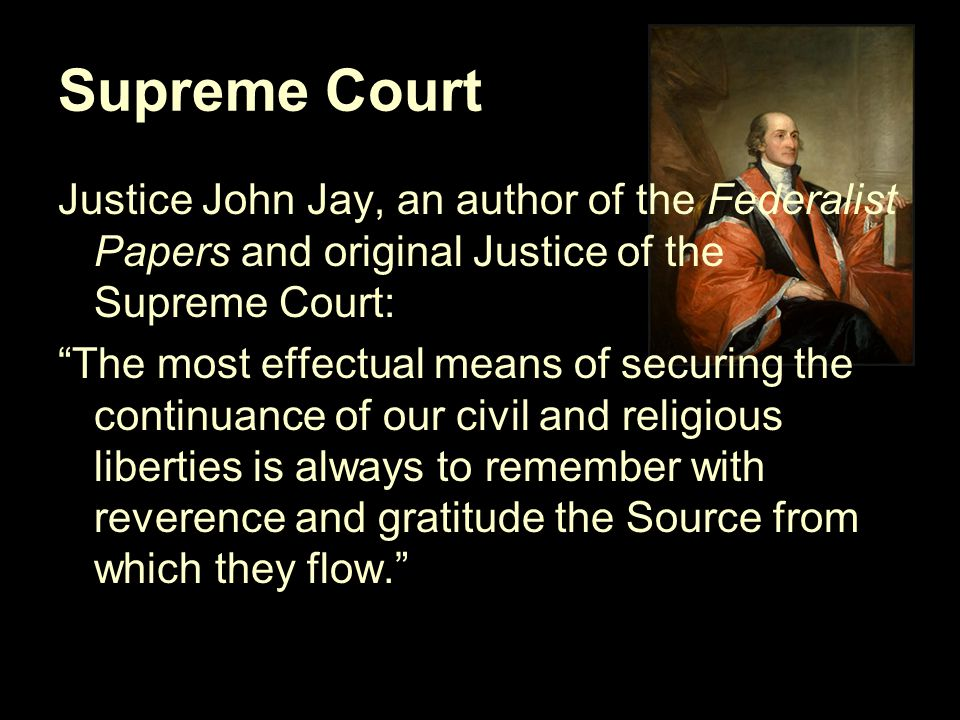 Supreme Court Justice John Jay, an author of the Federalist Papers and original Justice of the Supreme Court: The most effectual means of securing the continuance of our civil and religious liberties is always to remember with reverence and gratitude the Source from which they flow.